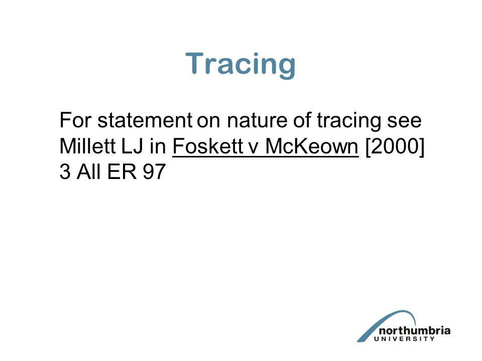 Tracing For statement on nature of tracing see Millett LJ in Foskett v McKeown [2000] 3 All ER 97